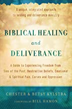 Biblical Healing and Deliverance: A Guide To Experiencing Freedom From Sins Of The Past, Destructive Beliefs, Emotional An...