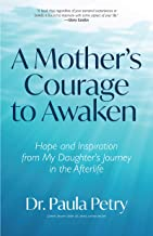 A Mother's Courage to Awaken: Hope and Inspiration from My Daughter's Journey in the Afterlife (Shamanism, Death, Resurrec...
