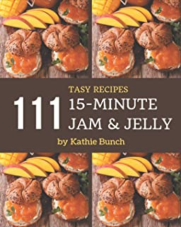 111 Tasty 15-Minute Jam and Jelly Recipes: 15-Minute Jam and Jelly Cookbook - Your Best Friend Forever
