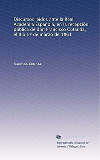 Discursos leídos ante la Real Academia Española, en la recepción pública de don Francisco Cutanda, el día 17 de marzo de 1861 (Spanish Edition)