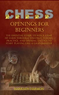 Chess Openings for Beginners: The Essential Guide to Win a Game of Chess Through Strategy, Theory, Practice, and Opening T...
