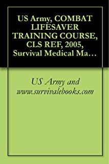US Army, COMBAT LIFESAVER TRAINING COURSE, CLS REF, 2005, Survival Medical Manual