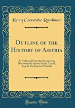Outline of the History of Assyria: As Collected From the Inscriptions Discovered by Austin Henry Layard, Esq. In the Ruins of Nineveh (Classic Reprint)