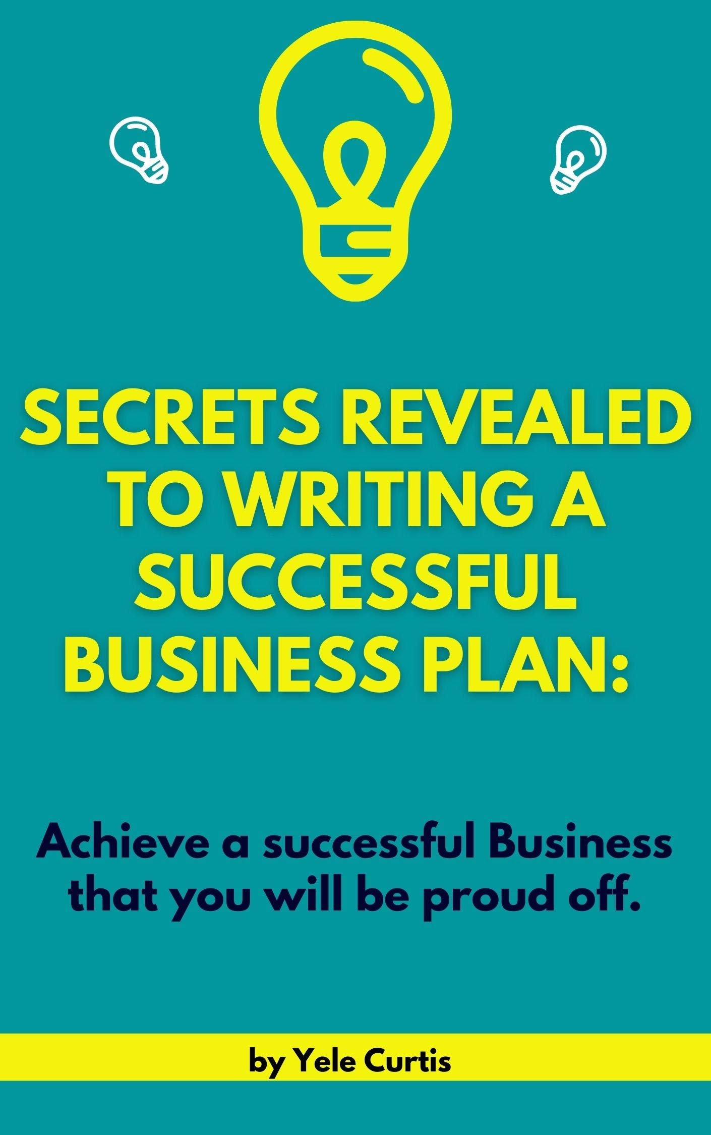 SECRETS REVEALED TO WRITING A SUCCESSFUL BUSINESS PLAN: Achieve a Successful Business that you will be proud off