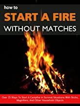 How To Light A Fire Without Matches: Over 15 Ways To Start A Campfire in Survival Situations With Sticks, Magnifiers, And Other Household Objects
