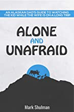 Alone and Unafraid: An Alaskan Dad's guide to watching the kid while the wife is on a long trip.: Survival Guide for taking care of the kids alone.