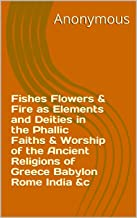 Fishes Flowers & Fire as Elements and Deities in the Phallic Faiths & Worship of the Ancient Religions of Greece Babylon R...