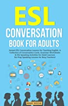 ESL Conversation Book for Adults: Instant ESL Conversation Lessons for Teaching English. A Collection of Conversation Cards, Grammar Worksheets & ESL Speaking ... Speaking & Conversation for Adults Book 1)