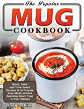 The Popular Mug Cookbook: Quick, Tasty and Time-Saved Recipes to to Prepare Easy Meals without Spending Much Time in Your ...