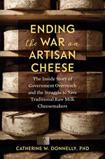 Ending the War on Artisan Cheese: The Inside Story of Government Overreach and the Struggle to Save Traditional Raw Milk Cheesemakers