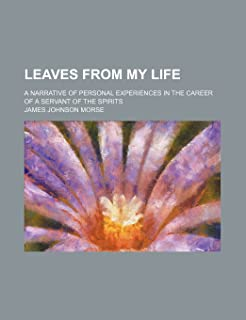 Leaves from My Life; A Narrative of Personal Experiences in the Career of a Servant of the Spirits