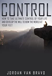 CONTROL: How to take ultimate control of your life and develop the Will to bow the world at your feet (English Edition)