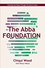 The Abba Foundation: Knowing the Father through the Eyes of Jesus (The ABBA Series) (Volume 1)