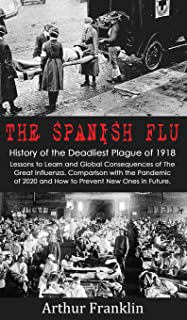 The Spanish Flu: History of the Deadliest Plague of 1918. Lessons to Learn and Global Consequences of The Great Influenza....