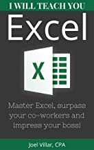 I Will Teach You Excel: Master Excel, Surpass Your Co-Workers, And Impress Your Boss!