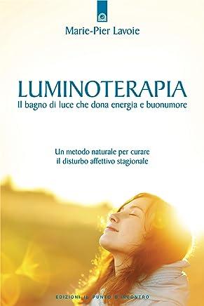 Luminoterapia: Il bagno di luce che dona energia e buonumore - Un metodo naturale per curare il disturbo affettivo stagionale