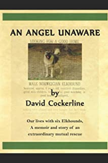 An Angel Unaware: Our Lives with Six Elkhounds, a Memoir and Story of an Extraordinary Mutual Rescue