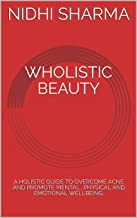 WHOLISTIC BEAUTY: A HOLISTIC GUIDE TO OVERCOME ACNE AND PROMOTE MENTAL , PHYSICAL AND EMOTIONAL WELLBEING.