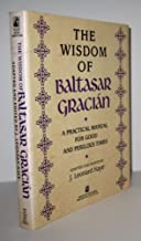 The Wisdom of Baltasar Gracian: A Practical Manual for Good and Perilous Times
