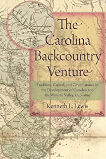 The Carolina Backcountry Venture: Tradition, Capital, and Circumstance in the Development of Camden and the Wateree Valley...