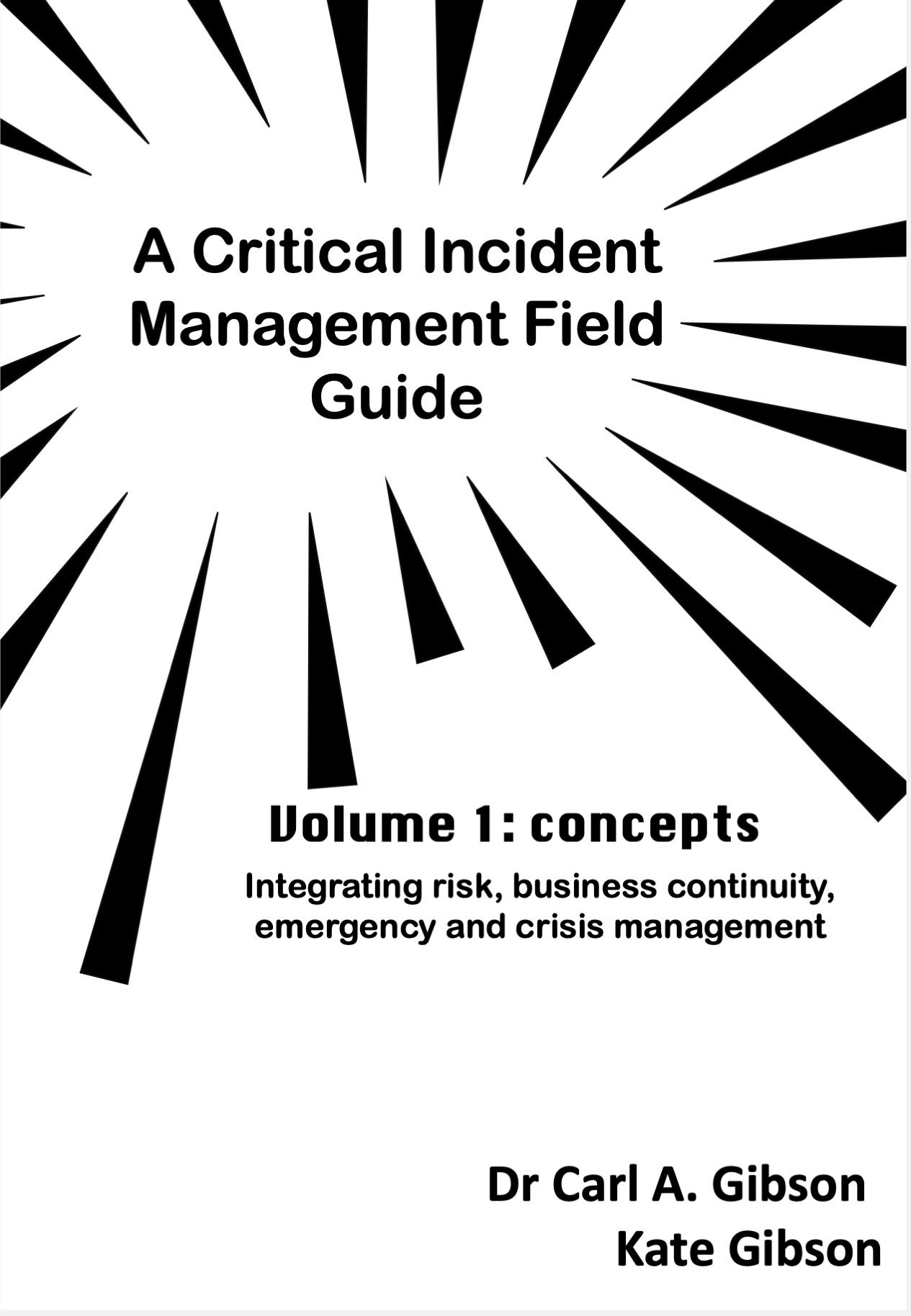 A Critical Incident Field Guide Volume 1 Concepts: Integrating risk, business continuity, emergency, and crisis management