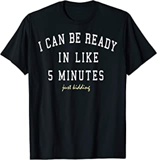 I Can Be Ready In Like 5 Minutes Just Kidding Text T-Shirt