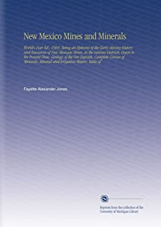 New Mexico Mines and Minerals: World's Fair Ed., 1904. Being an Epitome of the Early Mining History and Resources of New Mexican Mines, in the Various ... Mineral and Irrigation Waters, Table of