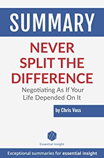 Summary: Never Split the Difference: Negotiating As If Your Life Depended On It - by Chris Voss