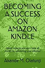 Becoming a Success on Amazon Kindle: Make impacts and earn tons of money by publishing your books!