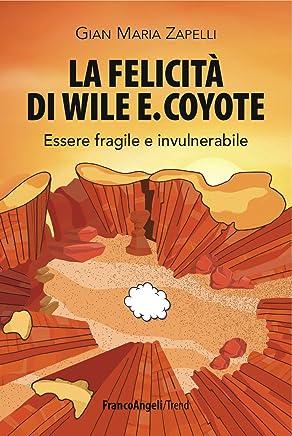 La felicità di Wile E. Coyote. Essere fragile e invulnerabile