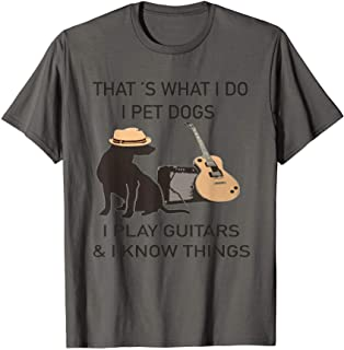 That is what i do -I pet dogs i play guitars and know things T-Shirt