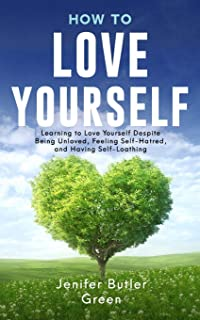 How To Love Yourself: Learning to Love Yourself Despite Being Unloved, Feeling Self-Hatred, and Having Self-Loathing