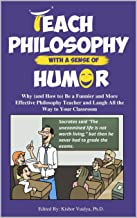 Teach Philosophy With a Sense of Humor: Why (and How to) Be a Funnier and More Effective Philosophy Teacher and Laugh All ...