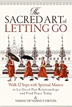 The Sacred Art of Letting Go: Walk 12 Steps with Spiritual Masters to Let Go of Past Relationships and Find Peace Today