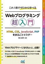 表紙: これ1冊でゼロから学べる Webプログラミング超入門 ーHTML,CSS,JavaScript,PHPをまるごとマスター | 掌田 津耶乃