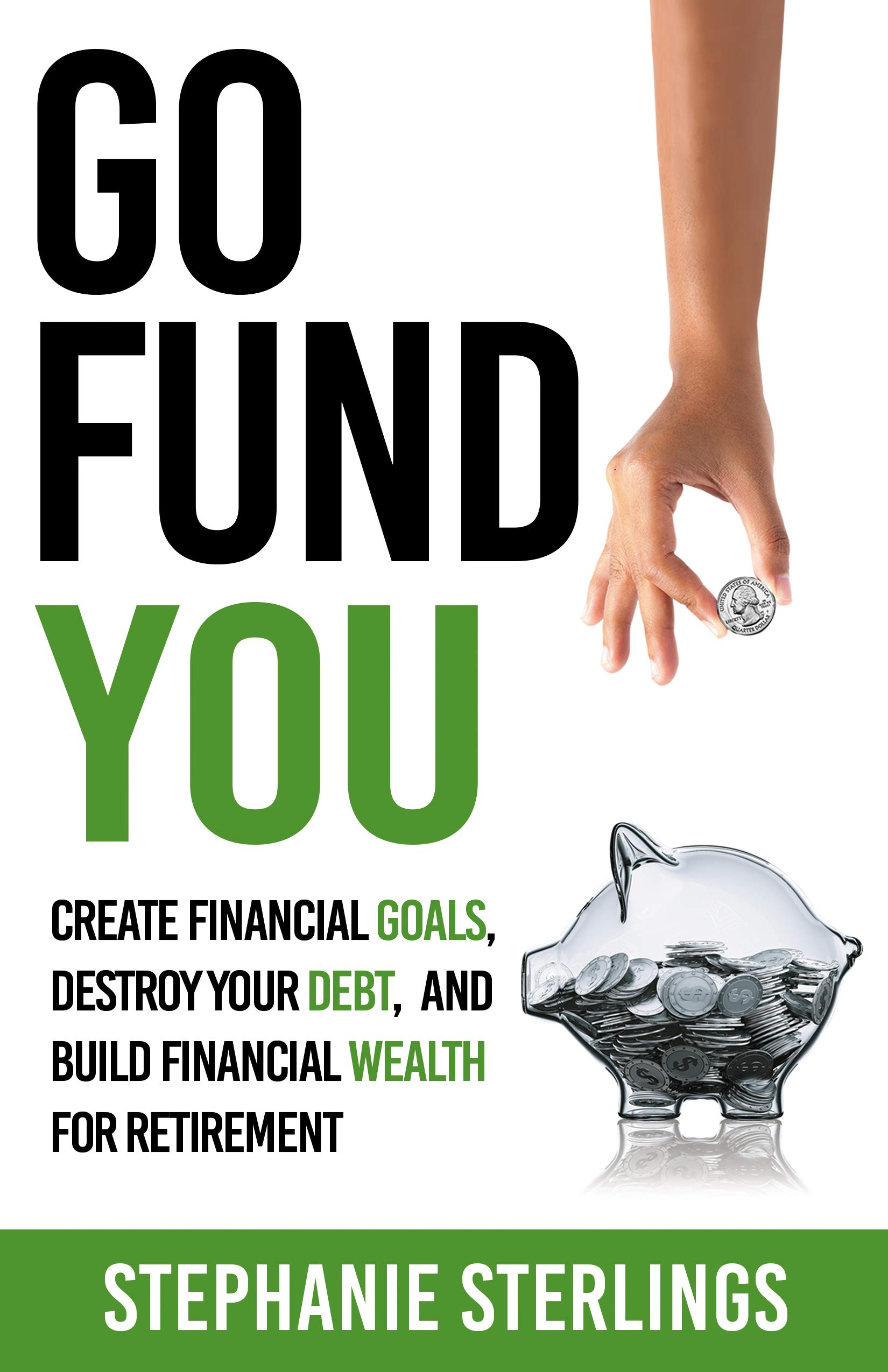 Go Fund You: CREATE FINANCIAL GOALS, DESTROY YOUR DEBT, AND BUILD FINANCIAL WEALTH FOR RETIREMENT