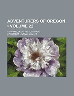 Adventurers of Oregon (Volume 22); A Chronicle of the Fur Trade