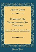O Wheel! Or Thanksgiving-Day Thoughts: A Sermon, Preached in St. Andrew' S Church, Montreal, on Wednesday, 18th October, 1865 (Classic Reprint)