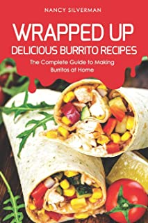 Wrapped Up - Delicious Burrito Recipes: The Complete Guide to Making Burritos at Home