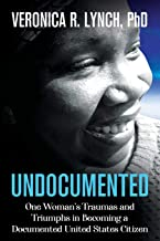 Undocumented: One Woman's Traumas and Triumphs in Becoming a Documented United States Citizen