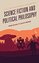 Science Fiction and Political Philosophy: From Bacon to Black Mirror (Politics, Literature, & Film)