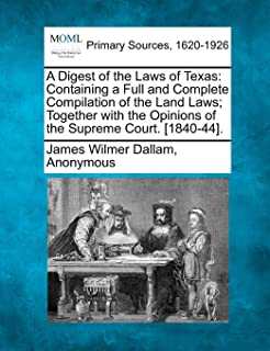 A Digest of the Laws of Texas: Containing a Full and Complete Compilation of the Land Laws; Together with the Opinions of ...
