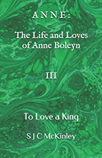 Anne: The Life and Loves of Anne Boleyn III: To Love a King