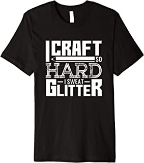 I Craft So Hard I Sweat Glitter Artist Crafter Funny Gift Premium T-Shirt