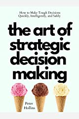 The Art of Strategic Decision-Making: How to Make Tough Decisions Quickly, Intelligently, and Safely (Think Smarter, Not Harder Book 7) Kindle Edition