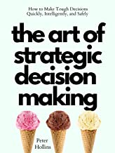 The Art of Strategic Decision-Making: How to Make Tough Decisions Quickly, Intelligently, and Safely (Think Smarter, Not H...