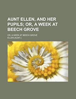 Aunt Ellen, and Her Pupils; Or, a Week at Beech Grove. Or, a Week at Beech Grove