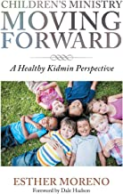 Children s Ministry Moving Forward: A Healthy Kidmin Perspective