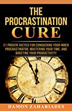 The Procrastination Cure: 21 Proven Tactics For Conquering Your Inner Procrastinator, Mastering Your Time, And Boosting Yo...