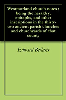 Westmorland church notes : being the heraldry, epitaphs, and other inscriptions in the thirty-two ancient parish churches and churchyards of that county